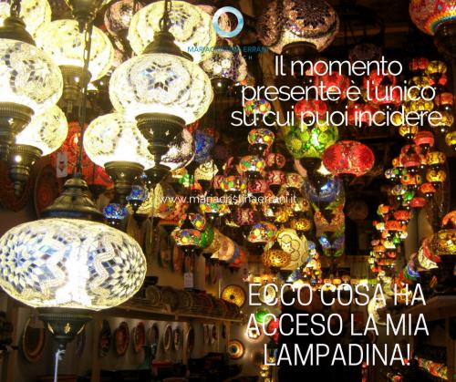 Lampade orientali illuminate con frase: Il momento presente è l'unico su cui puoi incidere, ecco cosa ha acceso la mia lampadina!