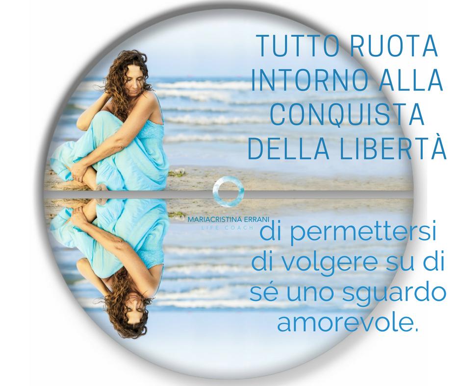 Mariacristina coach immagine specchiata con frase: tutto ruota intorno alla conquista della libertà di permettersi di volgere su di sè uno sguardo amorevole