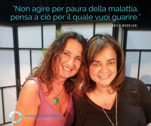 Mariacristina coach e Anita Moorjani con frase di Anita: non agire per paura della malattia, pensa a ciò per il quale vuoi guarire.